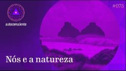 Nós e a Natureza - Autoconsciente episódio 73
