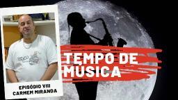 Tempo de Música Oitavo episódio  | Carmem Miranda