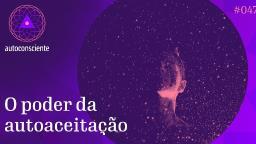 O poder da autoaceitação - Autoconsciente episódio 47