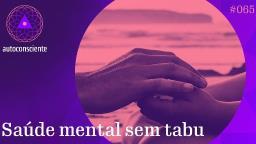Saúde mental sem tabu - Autoconsciente episódio 65